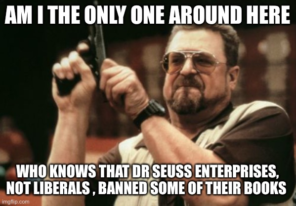Am I The Only One Around Here |  AM I THE ONLY ONE AROUND HERE; WHO KNOWS THAT DR SEUSS ENTERPRISES, NOT LIBERALS , BANNED SOME OF THEIR BOOKS | image tagged in memes,am i the only one around here | made w/ Imgflip meme maker