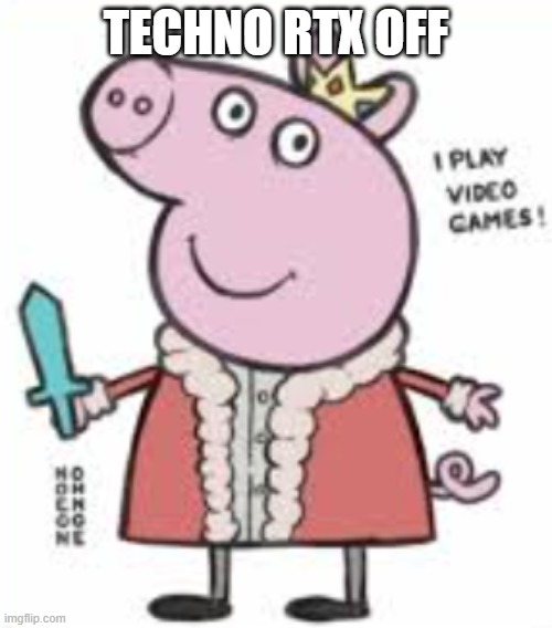 RTX off |  TECHNO RTX OFF | image tagged in techno the pog,rtx,peppa pig | made w/ Imgflip meme maker