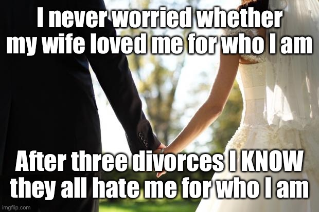 Love & Hate |  I never worried whether my wife loved me for who I am; After three divorces I KNOW they all hate me for who I am | image tagged in wedding | made w/ Imgflip meme maker