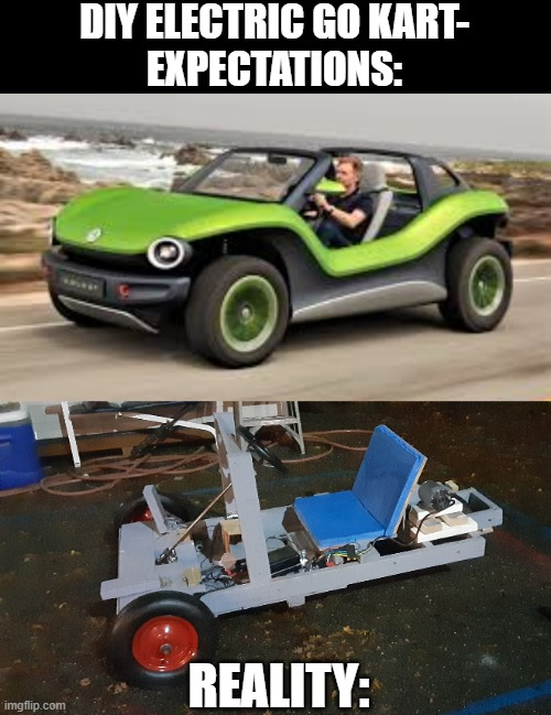 DIY Electric Go Kart |  DIY ELECTRIC GO KART- EXPECTATIONS:; REALITY: | image tagged in diy,go kart,vehicle,fun,fail | made w/ Imgflip meme maker