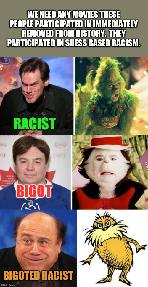 Hollywood Elite need to be taught a lesson.  I can't believe they were paid to participate in racist ventures. |  WE NEED ANY MOVIES THESE PEOPLE PARTICIPATED IN IMMEDIATELY REMOVED FROM HISTORY.  THEY PARTICIPATED IN SUESS BASED RACISM. RACIST; BIGOT; BIGOTED RACIST | image tagged in racism,liberal agenda | made w/ Imgflip meme maker