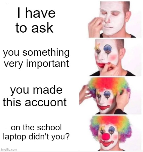 i did it too |  I have to ask; you something very important; you made this accuont; on the school laptop didn't you? | image tagged in memes,clown applying makeup,funny memes,truth,school meme,online school | made w/ Imgflip meme maker