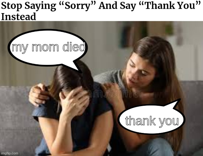 sorry vs thank you |  my mom died; thank you | image tagged in stock photos,sorry,thank you | made w/ Imgflip meme maker