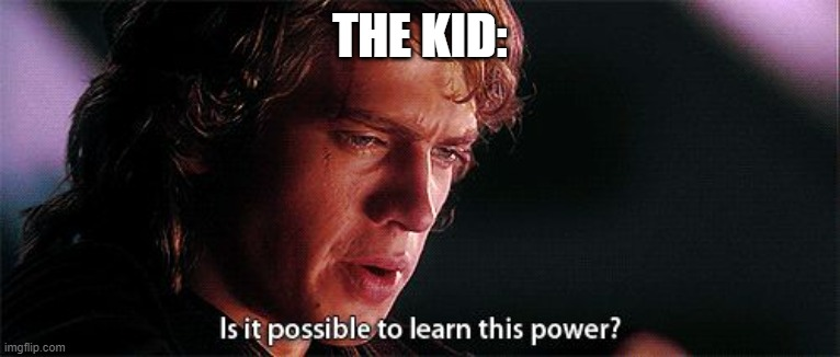 Is it possible to learn this power | THE KID: | image tagged in is it possible to learn this power | made w/ Imgflip meme maker
