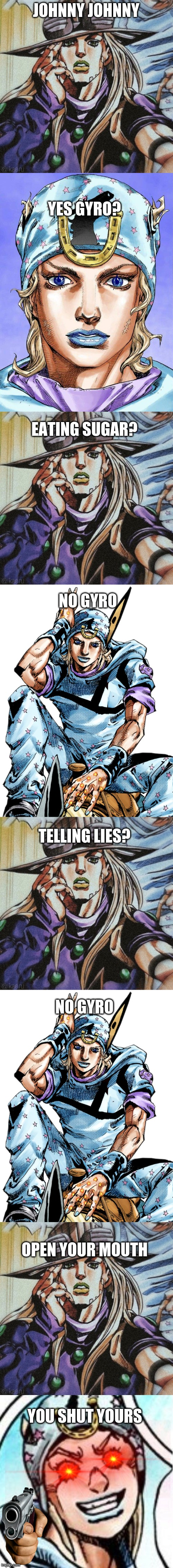 Haha plot twist |  JOHNNY JOHNNY; YES GYRO? EATING SUGAR? NO GYRO; TELLING LIES? NO GYRO; OPEN YOUR MOUTH; YOU SHUT YOURS | image tagged in shitpost,johnny johnny,jojo's bizarre adventure,jojo meme,jojo,plot twist | made w/ Imgflip meme maker