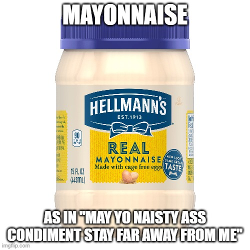 "Mmmmmmmmmmmmayo |  MAYONNAISE; AS IN ""MAY YO NAISTY ASS CONDIMENT STAY FAR AWAY FROM ME"" 