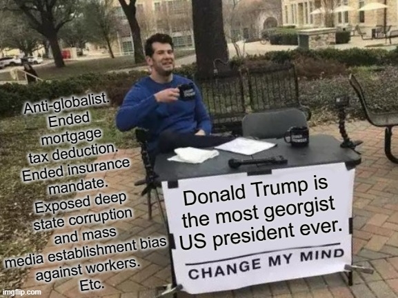 Trump the Georgist |  Anti-globalist. Ended mortgage tax deduction. Ended insurance mandate. Exposed deep state corruption and mass media establishment bias  against workers.  Etc. Donald Trump is the most georgist US president ever. | image tagged in memes,change my mind,donald trump,trump,politics,democrat | made w/ Imgflip meme maker