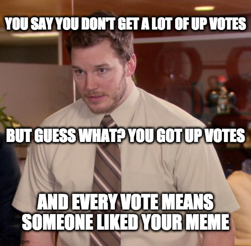 Every vote counts |  YOU SAY YOU DON'T GET A LOT OF UP VOTES; BUT GUESS WHAT? YOU GOT UP VOTES; AND EVERY VOTE MEANS SOMEONE LIKED YOUR MEME | image tagged in memes,fun | made w/ Imgflip meme maker