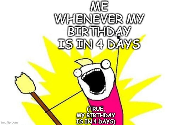 X All The Y |  ME WHENEVER MY BIRTHDAY IS IN 4 DAYS; (TRUE, MY BIRTHDAY IS IN 4 DAYS) | image tagged in memes,x all the y | made w/ Imgflip meme maker