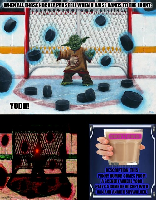 Yoda Hockey |  WHEN ALL THOSE HOCKEY PADS FELL WHEN U RAISE HANDS TO THE FRONT:; YODD! CHOCCYLICIOUS! DESCRIPTION: THIS FUNNY HUMOR COMES FROM A SCENERY WHERE YODA PLAYS A GAME OF HOCKEY WITH HAN AND ANAKIN SKYWALKER. | image tagged in memes,star wars treu canon,hockey | made w/ Imgflip meme maker