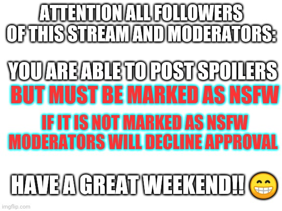 ANNOUNCEMENT |  ATTENTION ALL FOLLOWERS OF THIS STREAM AND MODERATORS:; YOU ARE ABLE TO POST SPOILERS; BUT MUST BE MARKED AS NSFW; IF IT IS NOT MARKED AS NSFW MODERATORS WILL DECLINE APPROVAL; HAVE A GREAT WEEKEND!! 😁 | image tagged in blank white template,wandavision | made w/ Imgflip meme maker