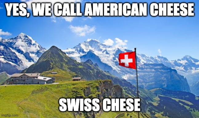 Switzerland | YES, WE CALL AMERICAN CHEESE SWISS CHESE | image tagged in switzerland | made w/ Imgflip meme maker