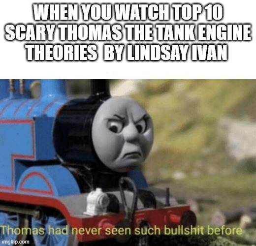 Thomas had never seen such bullshit before |  WHEN YOU WATCH TOP 10 SCARY THOMAS THE TANK ENGINE THEORIES  BY LINDSAY IVAN | image tagged in thomas had never seen such bullshit before | made w/ Imgflip meme maker