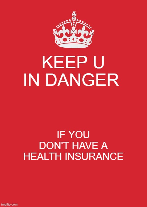 Keeping u in danger |  KEEP U IN DANGER; IF YOU DON'T HAVE A HEALTH INSURANCE | image tagged in memes,keep calm and carry on red | made w/ Imgflip meme maker
