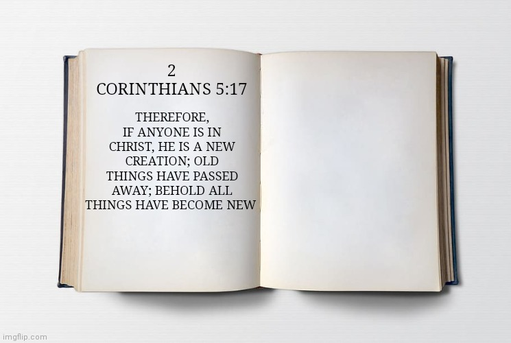 Blank Bible |  2 CORINTHIANS 5:17; THEREFORE, IF ANYONE IS IN CHRIST, HE IS A NEW CREATION; OLD THINGS HAVE PASSED AWAY; BEHOLD ALL THINGS HAVE BECOME NEW | image tagged in blank bible | made w/ Imgflip meme maker