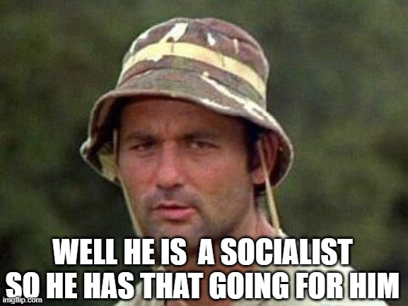 Caddy shack | WELL HE IS  A SOCIALIST SO HE HAS THAT GOING FOR HIM | image tagged in caddy shack | made w/ Imgflip meme maker