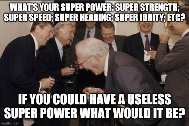Laughing Men In Suits |  WHAT'S YOUR SUPER POWER: SUPER STRENGTH; SUPER SPEED; SUPER HEARING; SUPER IORITY; ETC? IF YOU COULD HAVE A USELESS SUPER POWER WHAT WOULD IT BE? | image tagged in memes,laughing men in suits | made w/ Imgflip meme maker