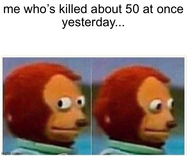Monkey Puppet Meme | me who's killed about 50 at once yesterday... | image tagged in memes,monkey puppet | made w/ Imgflip meme maker