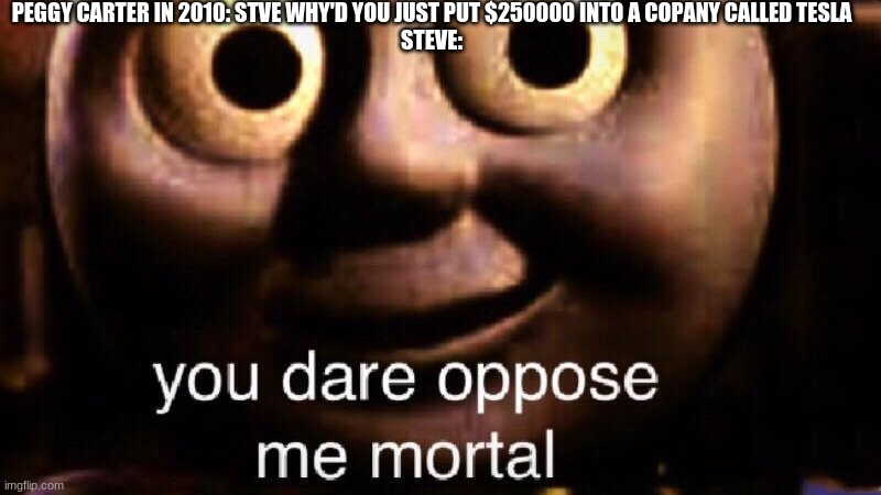 You dare oppose me mortal |  PEGGY CARTER IN 2010: STVE WHY'D YOU JUST PUT $250000 INTO A COPANY CALLED TESLA STEVE: | image tagged in you dare oppose me mortal | made w/ Imgflip meme maker