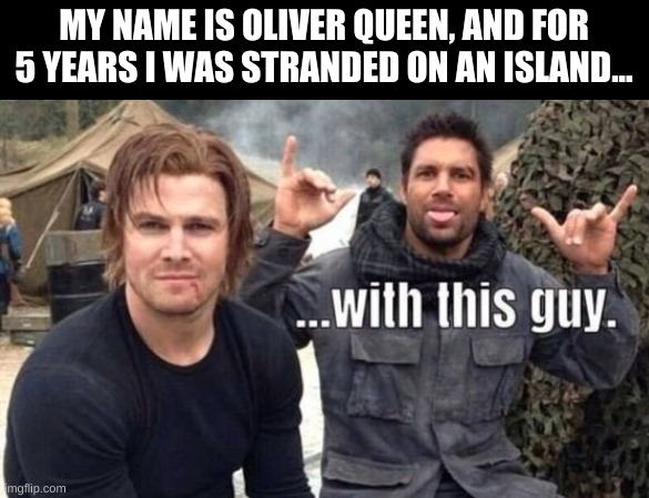 If only it were that simple |  MY NAME IS OLIVER QUEEN, AND FOR 5 YEARS I WAS STRANDED ON AN ISLAND... | image tagged in arrow,bloopers | made w/ Imgflip meme maker