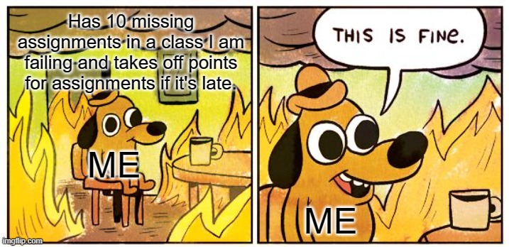 I should be doing my homework |  Has 10 missing assignments in a class I am failing and takes off points for assignments if it's late. ME; ME | image tagged in memes,this is fine,failing,school,bad grades,procrastination | made w/ Imgflip meme maker