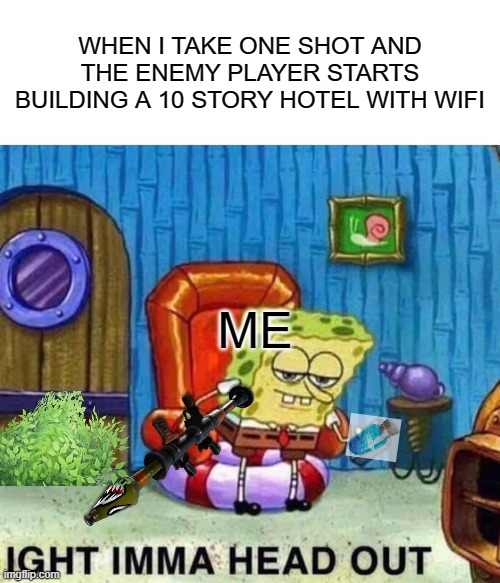 WARNING FORTNITE MEME |  WHEN I TAKE ONE SHOT AND THE ENEMY PLAYER STARTS BUILDING A 10 STORY HOTEL WITH WIFI; ME | image tagged in memes,spongebob ight imma head out,fortnite meme | made w/ Imgflip meme maker