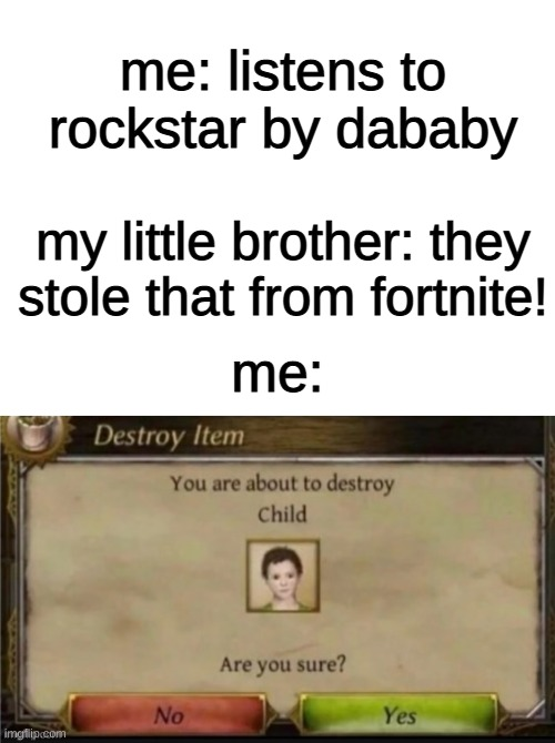 what did you just say? |  me: listens to rockstar by dababy; my little brother: they stole that from fortnite! me: | image tagged in blank white template | made w/ Imgflip meme maker