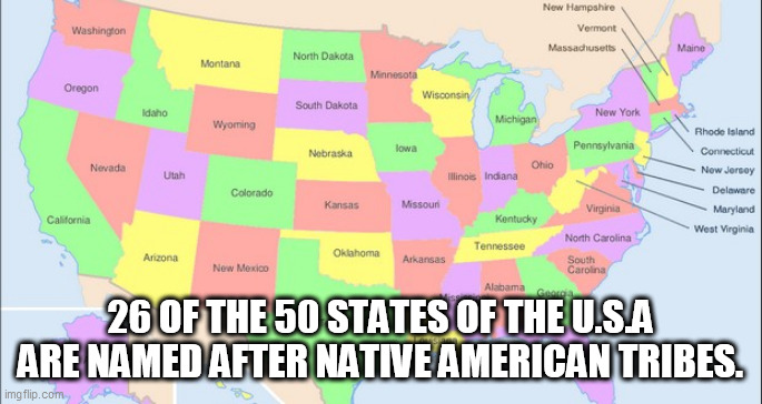 Names |  26 OF THE 50 STATES OF THE U.S.A ARE NAMED AFTER NATIVE AMERICAN TRIBES. | image tagged in names | made w/ Imgflip meme maker