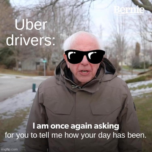 Bernie I Am Once Again Asking For Your Support Meme |  Uber drivers:; for you to tell me how your day has been. | image tagged in memes,bernie i am once again asking for your support | made w/ Imgflip meme maker