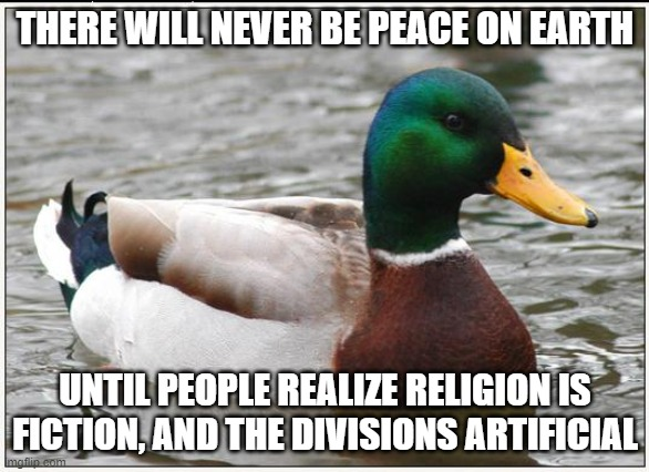 Actual Advice Mallard |  THERE WILL NEVER BE PEACE ON EARTH; UNTIL PEOPLE REALIZE RELIGION IS FICTION, AND THE DIVISIONS ARTIFICIAL | image tagged in memes,actual advice mallard,AdviceAnimals | made w/ Imgflip meme maker