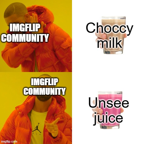 Drake Hotline Bling Meme |  Choccy milk; IMGFLIP COMMUNITY; IMGFLIP COMMUNITY; Unsee juice | image tagged in memes,drake hotline bling | made w/ Imgflip meme maker