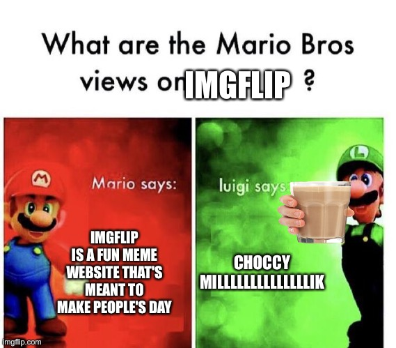 For the last time imgflip is great |  IMGFLIP; IMGFLIP IS A FUN MEME WEBSITE THAT'S MEANT TO MAKE PEOPLE'S DAY; CHOCCY MILLLLLLLLLLLLLLIK | image tagged in mario bros views,imgflip community | made w/ Imgflip meme maker