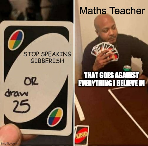 UNO Draw 25 Cards Meme |  Maths Teacher; STOP SPEAKING GIBBERISH; THAT GOES AGAINST EVERYTHING I BELIEVE IN | image tagged in memes,uno draw 25 cards | made w/ Imgflip meme maker