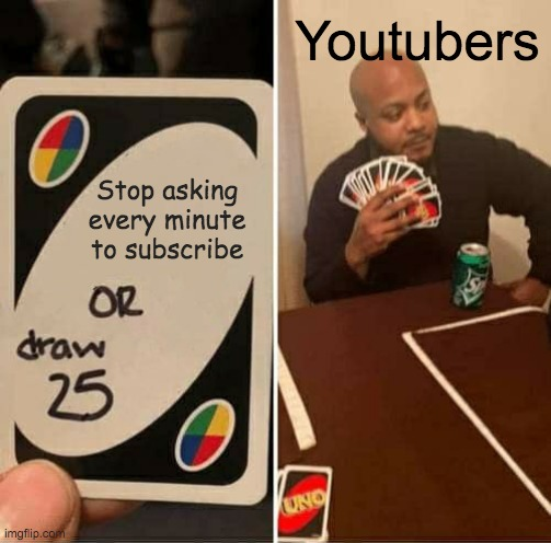 UNO Draw 25 Cards |  Youtubers; Stop asking every minute to subscribe | image tagged in memes,uno draw 25 cards | made w/ Imgflip meme maker