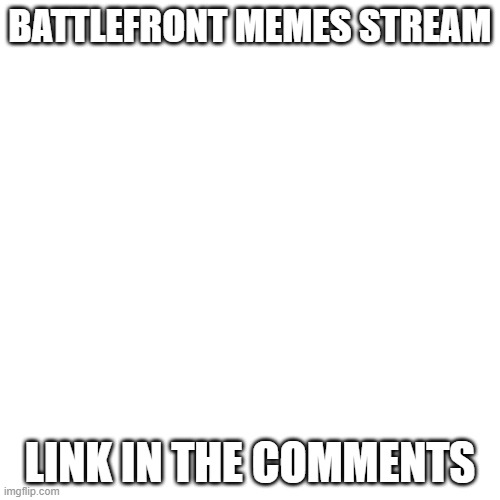 Blank Transparent Square |  BATTLEFRONT MEMES STREAM; LINK IN THE COMMENTS | image tagged in memes,blank transparent square | made w/ Imgflip meme maker