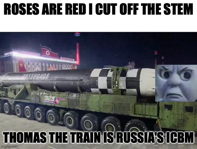 Thomas the icbm |  ROSES ARE RED I CUT OFF THE STEM; THOMAS THE TRAIN IS RUSSIA'S ICBM | image tagged in russia,thomas the train,missile,memes,good memes,funny memes | made w/ Imgflip meme maker