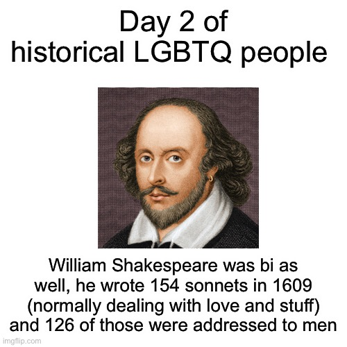 The more you know! |  Day 2 of historical LGBTQ people; William Shakespeare was bi as well, he wrote 154 sonnets in 1609 (normally dealing with love and stuff) and 126 of those were addressed to men | image tagged in memes,blank transparent square | made w/ Imgflip meme maker