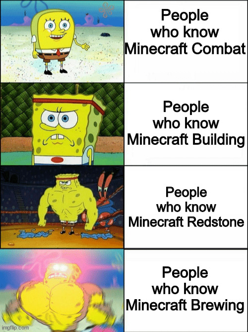 Increasingly buff spongebob |  People who know Minecraft Combat; People who know Minecraft Building; People who know Minecraft Redstone; People who know Minecraft Brewing | image tagged in increasingly buff spongebob | made w/ Imgflip meme maker