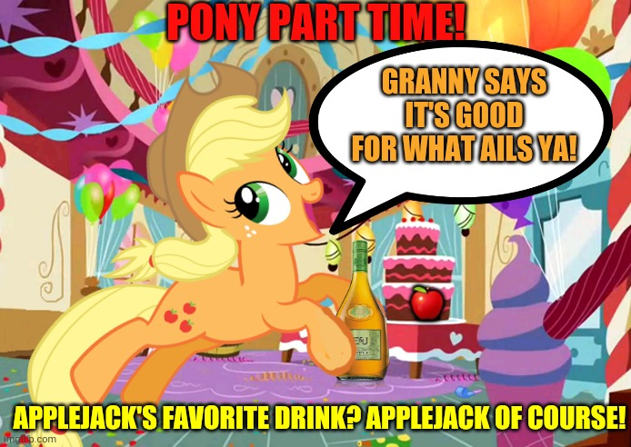 Pony party continues! |  PONY PART TIME! GRANNY SAYS IT'S GOOD FOR WHAT AILS YA! 🍎; APPLEJACK'S FAVORITE DRINK? APPLEJACK OF COURSE! | image tagged in pony,party,mlp,applejack,booze | made w/ Imgflip meme maker