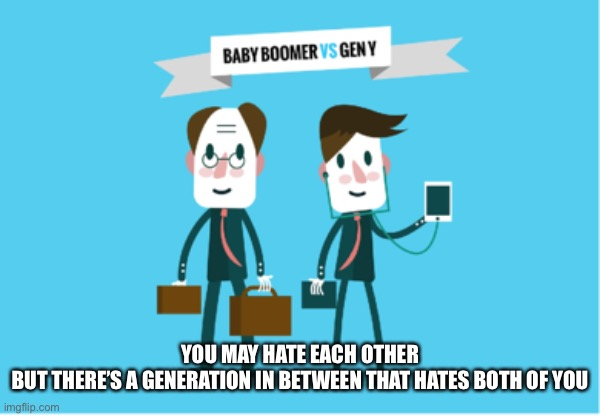 Boomer vs Millennial |  YOU MAY HATE EACH OTHER  BUT THERE'S A GENERATION IN BETWEEN THAT HATES BOTH OF YOU | image tagged in generation | made w/ Imgflip meme maker