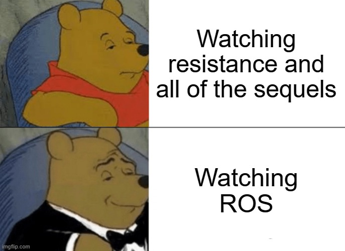 ROS is my favorite movie |  Watching resistance and all of the sequels; Watching ROS | image tagged in memes,tuxedo winnie the pooh | made w/ Imgflip meme maker