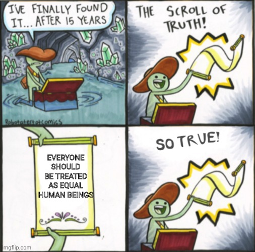 It's true |  EVERYONE SHOULD BE TREATED AS EQUAL HUMAN BEINGS | image tagged in the real scroll of truth | made w/ Imgflip meme maker