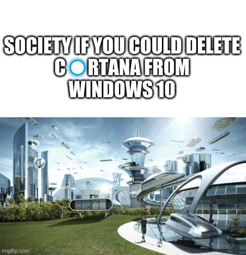 PLEASE MICROSOFT |  SOCIETY IF YOU COULD DELETE C      RTANA FROM WINDOWS 10 | image tagged in society if,windows 10,low effort | made w/ Imgflip meme maker
