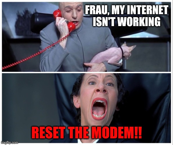 Every day: |  FRAU, MY INTERNET ISN'T WORKING; RESET THE MODEM!! | image tagged in dr evil on phone with frau meme,no internet,modem,reset,funny,memes | made w/ Imgflip meme maker