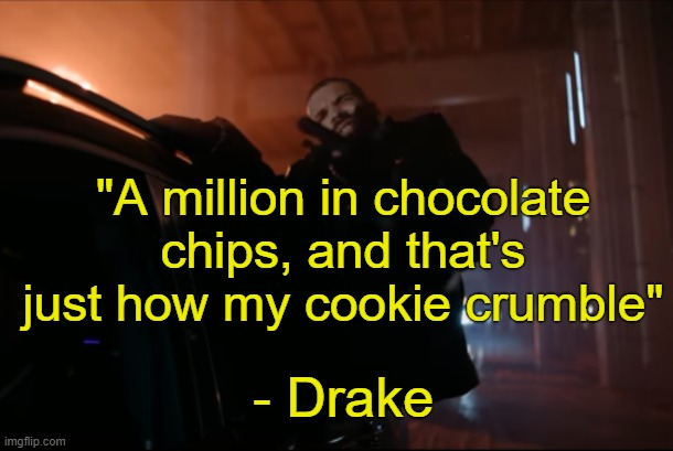 "Drake- What's Next. |  ""A million in chocolate chips, and that's just how my cookie crumble""; - Drake 