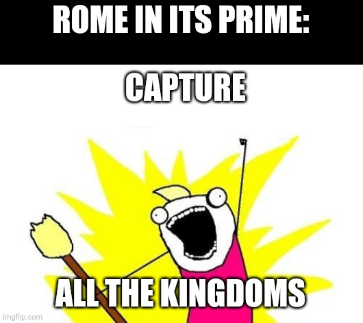 X All The Y |  ROME IN ITS PRIME:; CAPTURE; ALL THE KINGDOMS | image tagged in memes,x all the y | made w/ Imgflip meme maker