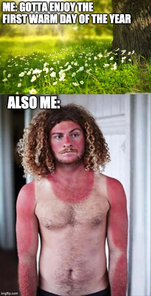 First warm day of the year |  ME: GOTTA ENJOY THE FIRST WARM DAY OF THE YEAR | image tagged in spring,sunburn,warm,weather,minnesota,enjoy | made w/ Imgflip meme maker