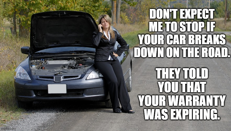 Karen? Is that you? |  DON'T EXPECT ME TO STOP IF YOUR CAR BREAKS DOWN ON THE ROAD. THEY TOLD YOU THAT YOUR WARRANTY WAS EXPIRING. | image tagged in car warranty,scammers,scam calls | made w/ Imgflip meme maker