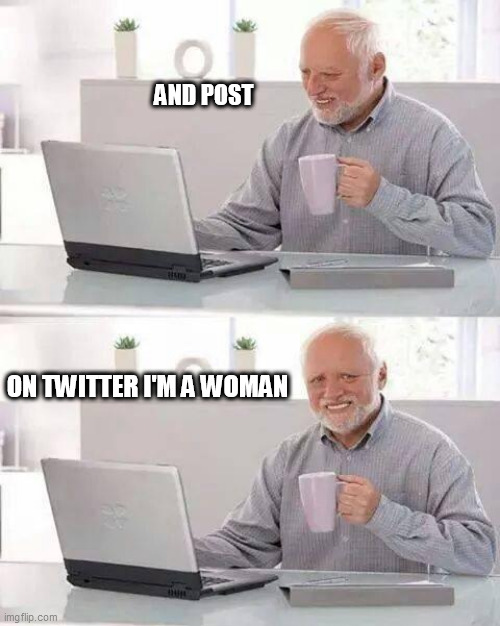 Hide the Pain Harold |  AND POST; ON TWITTER I'M A WOMAN | image tagged in memes,hide the pain harold | made w/ Imgflip meme maker