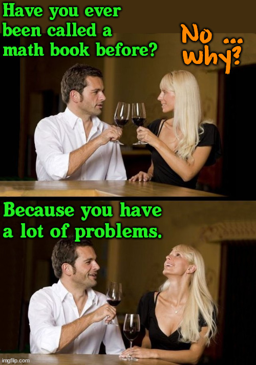 couple drinking |  Have you ever been called a math book before? No ...  why? Because you have a lot of problems. | image tagged in couple drinking,pickup lines | made w/ Imgflip meme maker